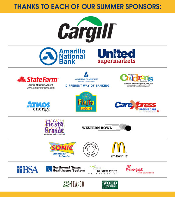 Kids' College 2015 Sponsors:  Cargill, Amarillo National Bank, United Supermarkets, State Farm Jamie M.Smith - Agent, Amarillo Community Federal Credit Union, Amarillo Children's Dentistry Randall Browning, D.D.S., Atmos Energy, Fiesta Foods, CareExpress, La Fiesta Grande, Western Bowl, Sonic, The Donut Stop, McDonalds, BSA, Northwest Texas Healthcare System, Dr. Steve Astuto, Chick-fil-A, Tea2Go Wood Law Firm